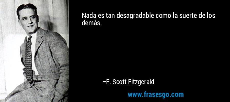 Nada es tan desagradable como la suerte de los demás. – F. Scott Fitzgerald