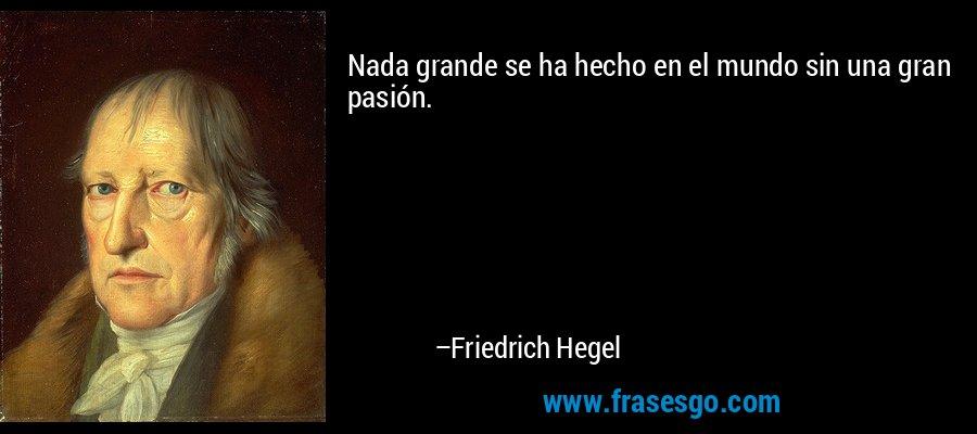 Nada grande se ha hecho en el mundo sin una gran pasión. – Friedrich Hegel