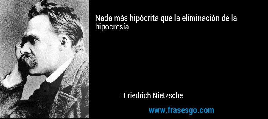 Nada más hipócrita que la eliminación de la hipocresía. – Friedrich Nietzsche