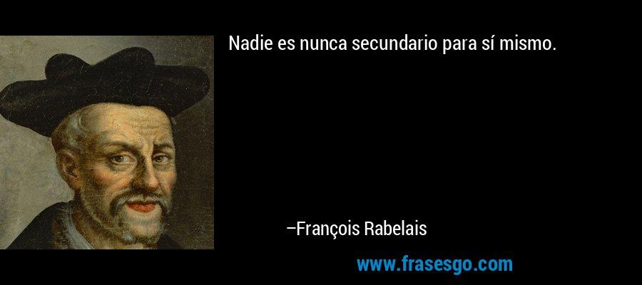 Nadie es nunca secundario para sí mismo. – François Rabelais