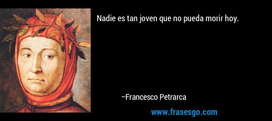 Nadie es tan joven que no pueda morir hoy. – Francesco Petrarca
