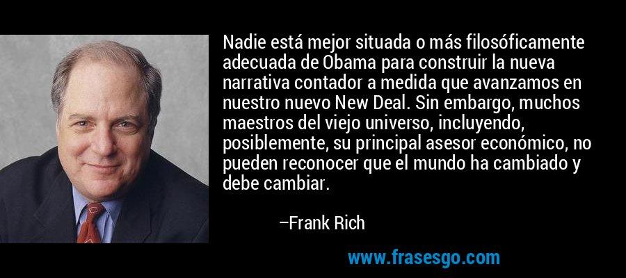 Nadie está mejor situada o más filosóficamente adecuada de Obama para construir la nueva narrativa contador a medida que avanzamos en nuestro nuevo New Deal. Sin embargo, muchos maestros del viejo universo, incluyendo, posiblemente, su principal asesor económico, no pueden reconocer que el mundo ha cambiado y debe cambiar. – Frank Rich