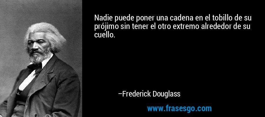 Nadie puede poner una cadena en el tobillo de su prójimo sin tener el otro extremo alrededor de su cuello. – Frederick Douglass