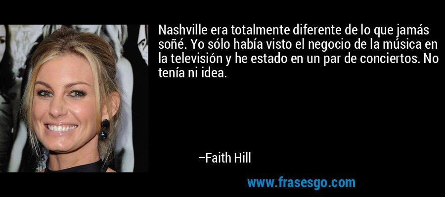 Nashville era totalmente diferente de lo que jamás soñé. Yo sólo había visto el negocio de la música en la televisión y he estado en un par de conciertos. No tenía ni idea. – Faith Hill