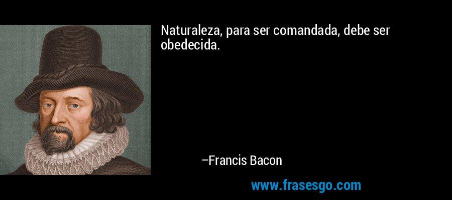 Naturaleza, para ser comandada, debe ser obedecida. – Francis Bacon