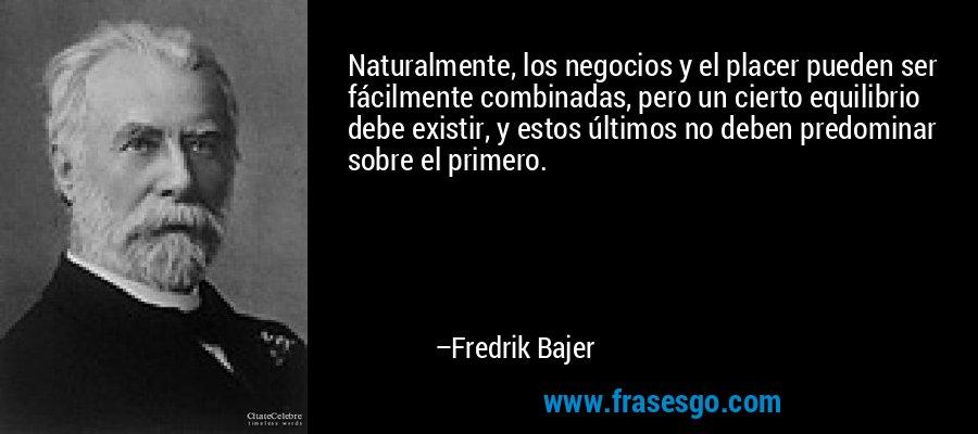 Naturalmente, los negocios y el placer pueden ser fácilmente combinadas, pero un cierto equilibrio debe existir, y estos últimos no deben predominar sobre el primero. – Fredrik Bajer
