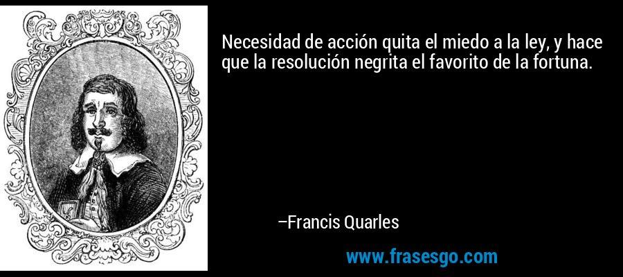 Necesidad de acción quita el miedo a la ley, y hace que la resolución negrita el favorito de la fortuna. – Francis Quarles