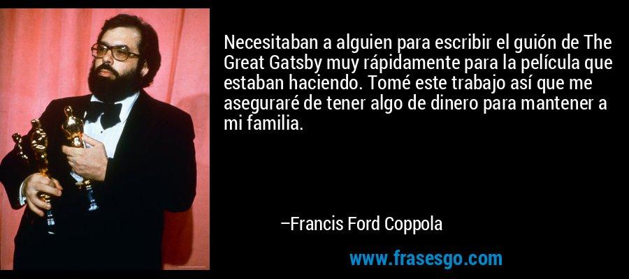 Necesitaban a alguien para escribir el guión de The Great Gatsby muy rápidamente para la película que estaban haciendo. Tomé este trabajo así que me aseguraré de tener algo de dinero para mantener a mi familia. – Francis Ford Coppola