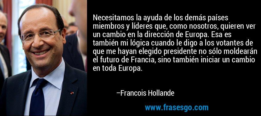 Necesitamos la ayuda de los demás países miembros y líderes que, como nosotros, quieren ver un cambio en la dirección de Europa. Esa es también mi lógica cuando le digo a los votantes de que me hayan elegido presidente no sólo moldearán el futuro de Francia, sino también iniciar un cambio en toda Europa. – Francois Hollande