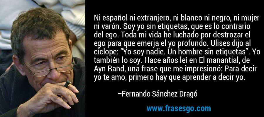 """Ni español ni extranjero, ni blanco ni negro, ni mujer ni varón. Soy yo sin etiquetas, que es lo contrario del ego. Toda mi vida he luchado por destrozar el ego para que emerja el yo profundo. Ulises dijo al cíclope: """"Yo soy nadie. Un hombre sin etiquetas"""". Yo también lo soy. Hace años leí en El manantial, de Ayn Rand, una frase que me impresionó: Para decir yo te amo, primero hay que aprender a decir yo. – Fernando Sánchez Dragó"""