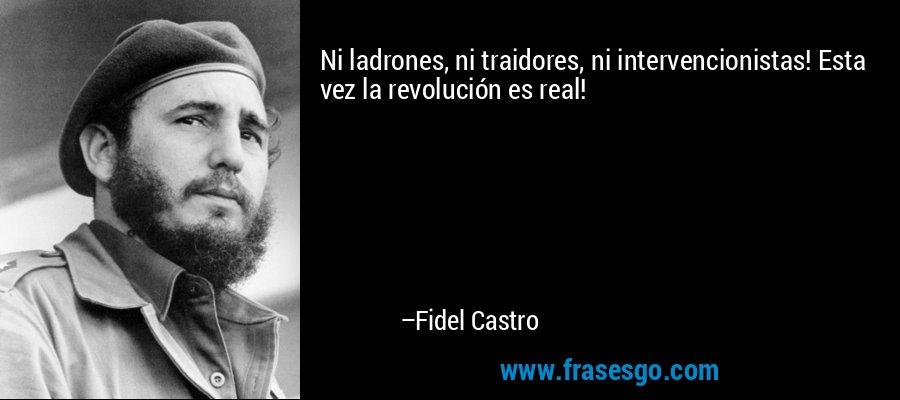 Ni ladrones, ni traidores, ni intervencionistas! Esta vez la revolución es real! – Fidel Castro