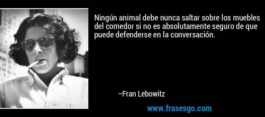 Ningún animal debe nunca saltar sobre los muebles del comedor si no es absolutamente seguro de que puede defenderse en la conversación. – Fran Lebowitz
