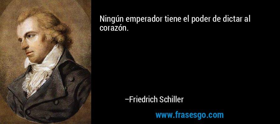 Ningún emperador tiene el poder de dictar al corazón. – Friedrich Schiller