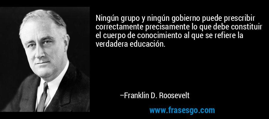 Ningún grupo y ningún gobierno puede prescribir correctamente precisamente lo que debe constituir el cuerpo de conocimiento al que se refiere la verdadera educación. – Franklin D. Roosevelt