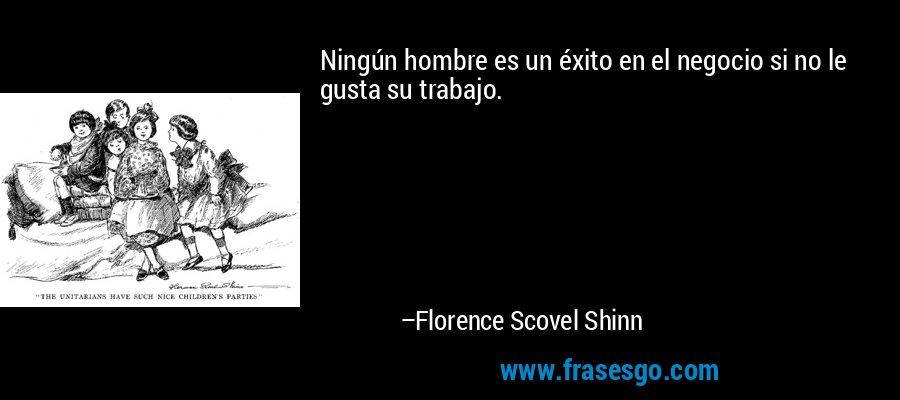 Ningún hombre es un éxito en el negocio si no le gusta su trabajo. – Florence Scovel Shinn