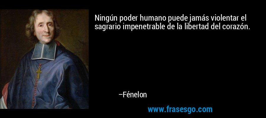 Ningún poder humano puede jamás violentar el sagrario impenetrable de la libertad del corazón. – Fénelon