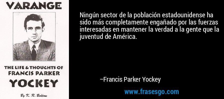 Ningún sector de la población estadounidense ha sido más completamente engañado por las fuerzas interesadas en mantener la verdad a la gente que la juventud de América. – Francis Parker Yockey