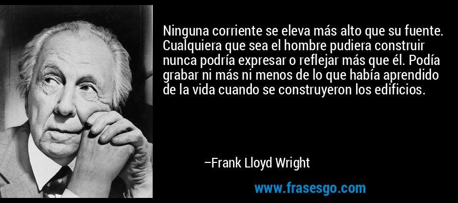 Ninguna corriente se eleva más alto que su fuente. Cualquiera que sea el hombre pudiera construir nunca podría expresar o reflejar más que él. Podía grabar ni más ni menos de lo que había aprendido de la vida cuando se construyeron los edificios. – Frank Lloyd Wright