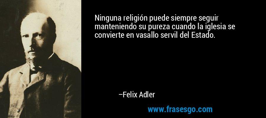Ninguna religión puede siempre seguir manteniendo su pureza cuando la iglesia se convierte en vasallo servil del Estado. – Felix Adler