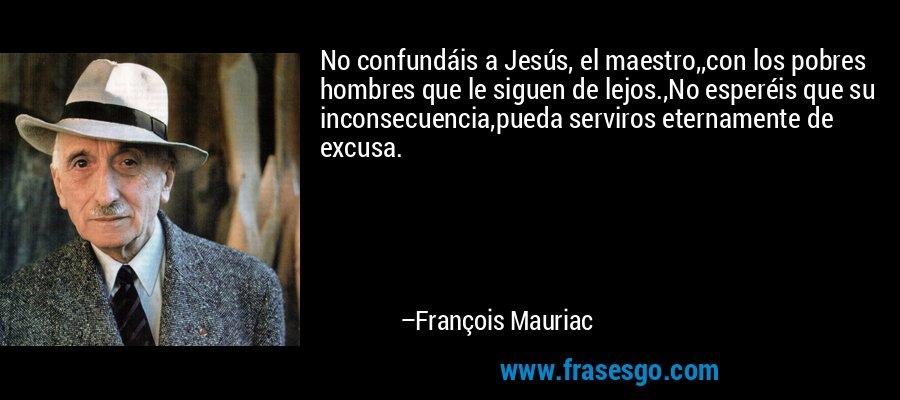 No confundáis a Jesús, el maestro,,con los pobres hombres que le siguen de lejos.,No esperéis que su inconsecuencia,pueda serviros eternamente de excusa. – François Mauriac