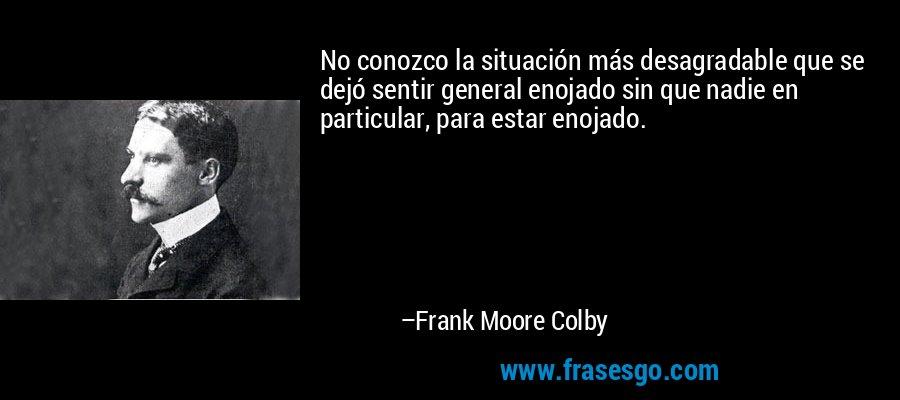 No conozco la situación más desagradable que se dejó sentir general enojado sin que nadie en particular, para estar enojado. – Frank Moore Colby