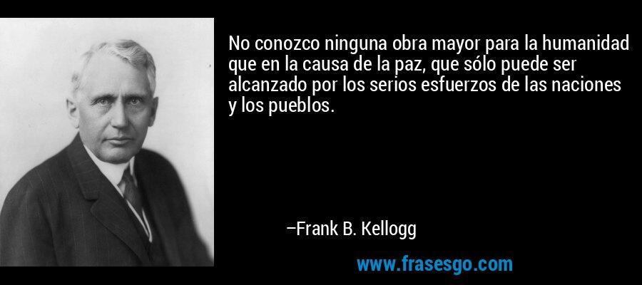No conozco ninguna obra mayor para la humanidad que en la causa de la paz, que sólo puede ser alcanzado por los serios esfuerzos de las naciones y los pueblos. – Frank B. Kellogg