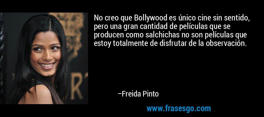 No creo que Bollywood es único cine sin sentido, pero una gran cantidad de películas que se producen como salchichas no son películas que estoy totalmente de disfrutar de la observación. – Freida Pinto