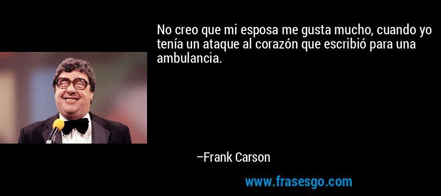 No creo que mi esposa me gusta mucho, cuando yo tenía un ataque al corazón que escribió para una ambulancia. – Frank Carson