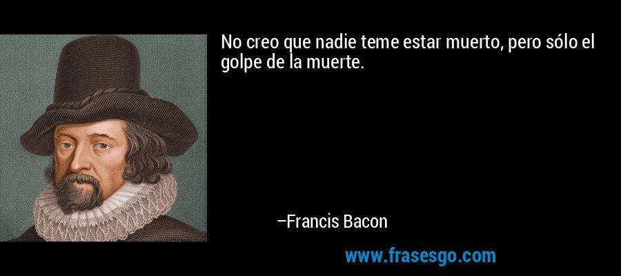 No creo que nadie teme estar muerto, pero sólo el golpe de la muerte. – Francis Bacon