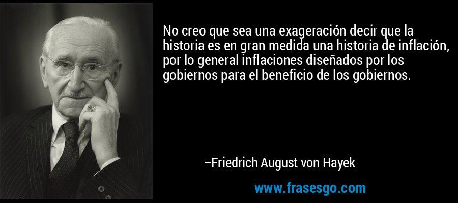 No creo que sea una exageración decir que la historia es en gran medida una historia de inflación, por lo general inflaciones diseñados por los gobiernos para el beneficio de los gobiernos. – Friedrich August von Hayek