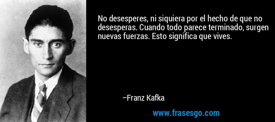 No desesperes, ni siquiera por el hecho de que no desesperas. Cuando todo parece terminado, surgen nuevas fuerzas. Esto significa que vives. – Franz Kafka