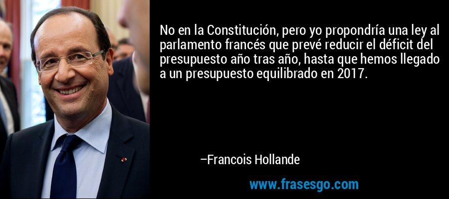 No en la Constitución, pero yo propondría una ley al parlamento francés que prevé reducir el déficit del presupuesto año tras año, hasta que hemos llegado a un presupuesto equilibrado en 2017. – Francois Hollande