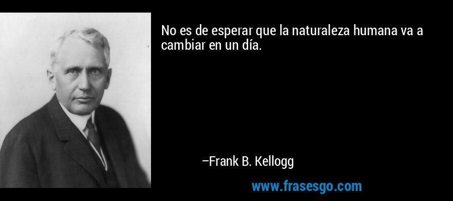 No es de esperar que la naturaleza humana va a cambiar en un día. – Frank B. Kellogg
