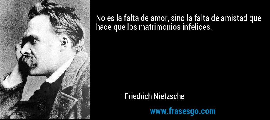 No es la falta de amor, sino la falta de amistad que hace que los matrimonios infelices. – Friedrich Nietzsche