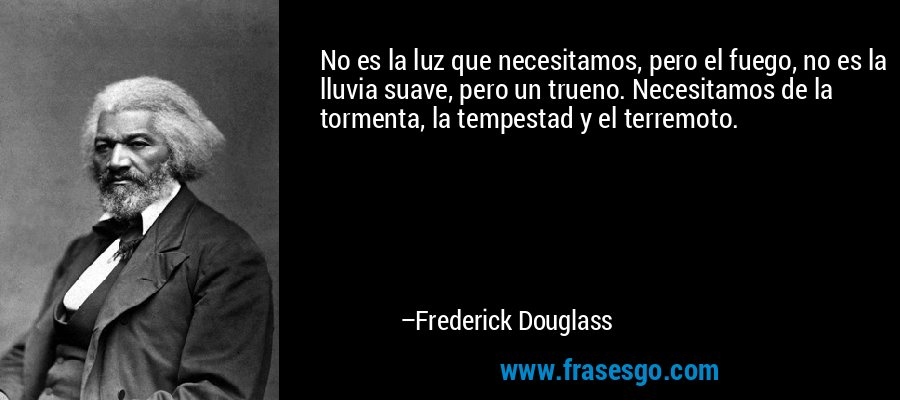No es la luz que necesitamos, pero el fuego, no es la lluvia suave, pero un trueno. Necesitamos de la tormenta, la tempestad y el terremoto. – Frederick Douglass