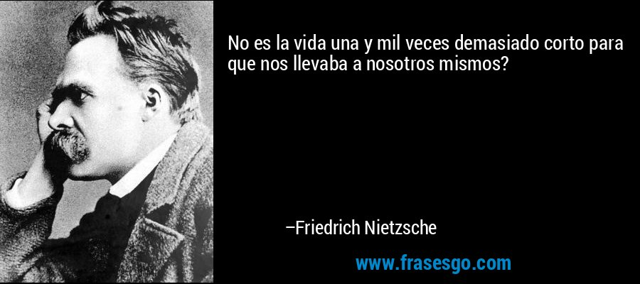 No es la vida una y mil veces demasiado corto para que nos llevaba a nosotros mismos? – Friedrich Nietzsche