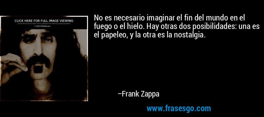 No es necesario imaginar el fin del mundo en el fuego o el hielo. Hay otras dos posibilidades: una es el papeleo, y la otra es la nostalgia. – Frank Zappa