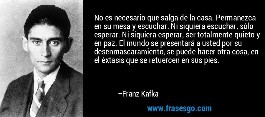 No es necesario que salga de la casa. Permanezca en su mesa y escuchar. Ni siquiera escuchar, sólo esperar. Ni siquiera esperar, ser totalmente quieto y en paz. El mundo se presentará a usted por su desenmascaramiento, se puede hacer otra cosa, en el éxtasis que se retuercen en sus pies. – Franz Kafka