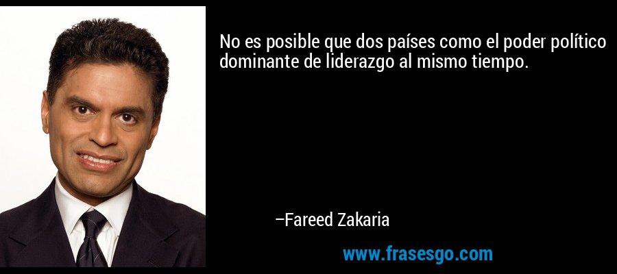 No es posible que dos países como el poder político dominante de liderazgo al mismo tiempo. – Fareed Zakaria