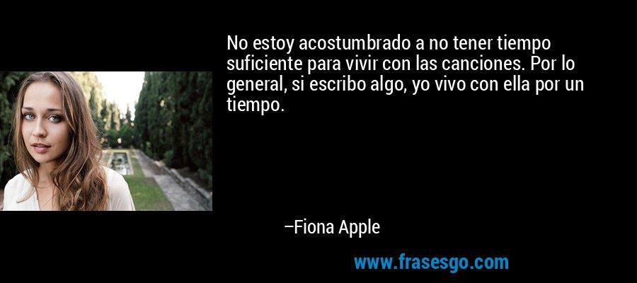 No estoy acostumbrado a no tener tiempo suficiente para vivir con las canciones. Por lo general, si escribo algo, yo vivo con ella por un tiempo. – Fiona Apple