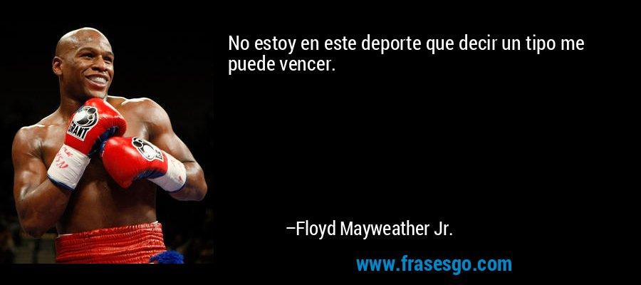 No estoy en este deporte que decir un tipo me puede vencer. – Floyd Mayweather Jr.
