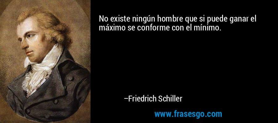 No existe ningún hombre que si puede ganar el máximo se conforme con el mínimo. – Friedrich Schiller