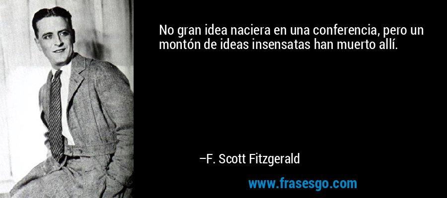No gran idea naciera en una conferencia, pero un montón de ideas insensatas han muerto allí. – F. Scott Fitzgerald