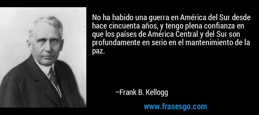 No ha habido una guerra en América del Sur desde hace cincuenta años, y tengo plena confianza en que los países de América Central y del Sur son profundamente en serio en el mantenimiento de la paz. – Frank B. Kellogg