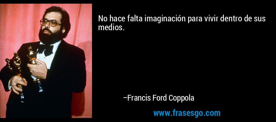 No hace falta imaginación para vivir dentro de sus medios. – Francis Ford Coppola