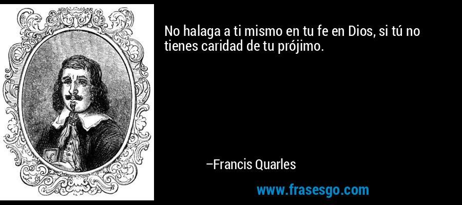 No halaga a ti mismo en tu fe en Dios, si tú no tienes caridad de tu prójimo. – Francis Quarles