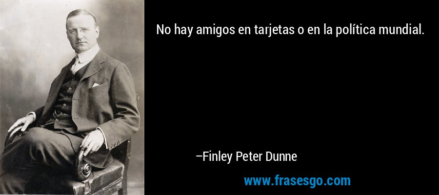 No hay amigos en tarjetas o en la política mundial. – Finley Peter Dunne