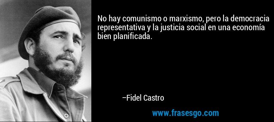 No hay comunismo o marxismo, pero la democracia representativa y la justicia social en una economía bien planificada. – Fidel Castro