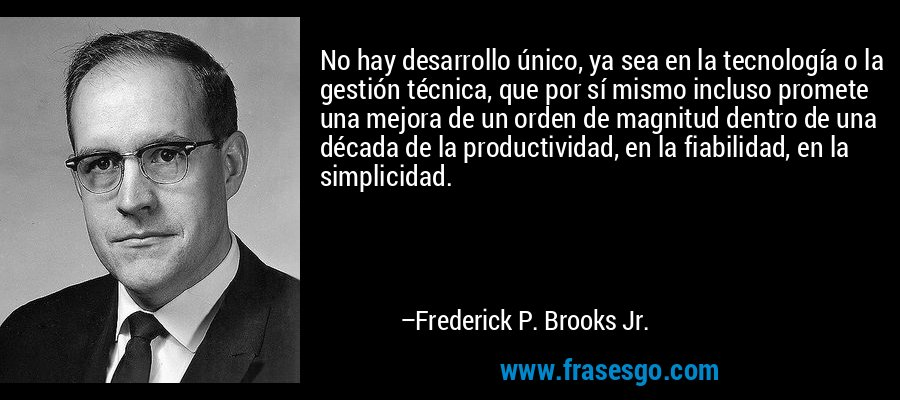 No hay desarrollo único, ya sea en la tecnología o la gestión técnica, que por sí mismo incluso promete una mejora de un orden de magnitud dentro de una década de la productividad, en la fiabilidad, en la simplicidad. – Frederick P. Brooks Jr.