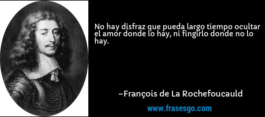 No hay disfraz que pueda largo tiempo ocultar el amor donde lo hay, ni fingirlo donde no lo hay. – François de La Rochefoucauld